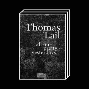 <b>Thomas Lail</b><br>ALL OUR PRETTY YESTERDAYS